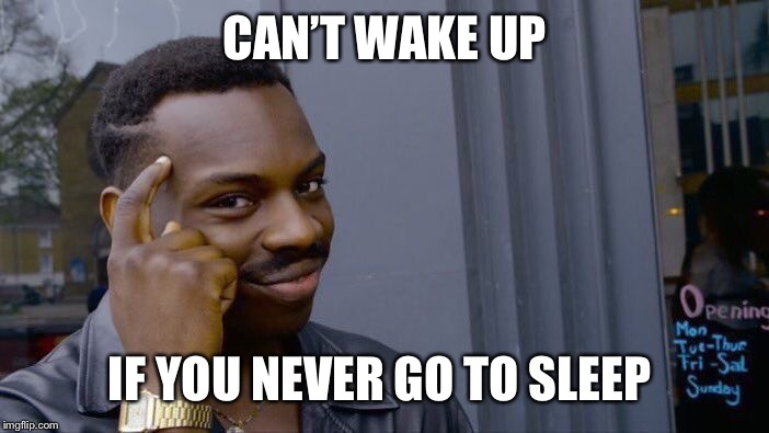 Roll Safe Think About It Meme | CAN'T WAKE UP IF YOU NEVER GO TO SLEEP | image tagged in memes,roll safe think about it | made w/ Imgflip meme maker