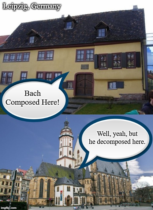 I hope you can Handel this one... | Leipzig, Germany Bach Composed Here! Well, yeah, but he decomposed here. | image tagged in bach,baroque,music,compose,decompose,classical | made w/ Imgflip meme maker