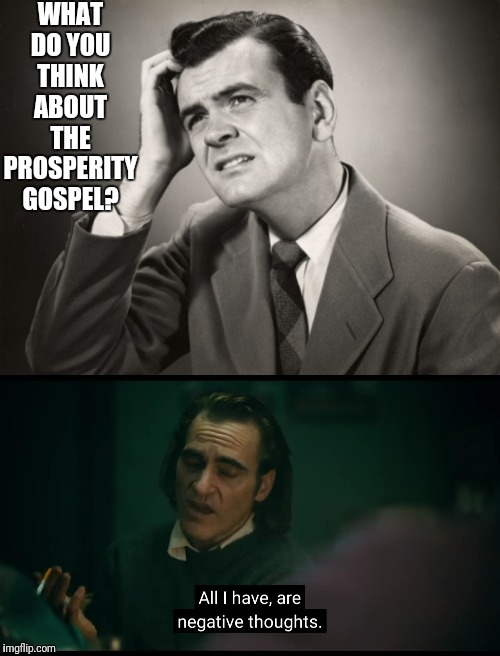 Prosperity gospel? | WHAT DO YOU THINK ABOUT THE PROSPERITY GOSPEL? | image tagged in question,negative,thoughts,joker,think | made w/ Imgflip meme maker
