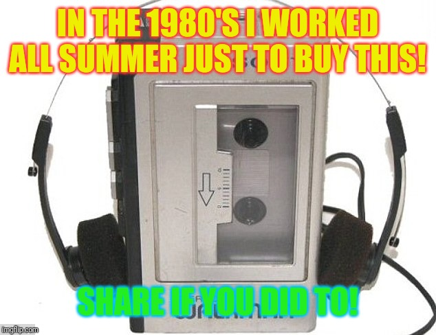 1980's memories | IN THE 1980'S I WORKED ALL SUMMER JUST TO BUY THIS! SHARE IF YOU DID TO! | image tagged in walkman,summer vacation,1980s | made w/ Imgflip meme maker