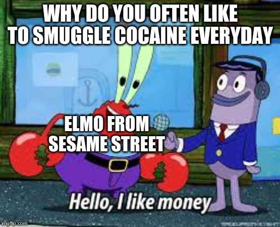 Sesame Street On Drugs | WHY DO YOU OFTEN LIKE TO SMUGGLE COCAINE EVERYDAY ELMO FROM SESAME STREET | image tagged in mr krabs i like money,memes,elmo,cocaine | made w/ Imgflip meme maker