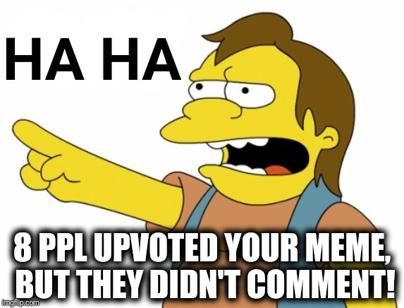 HA HA | HA HA 8 PPL UPVOTED YOUR MEME,  BUT THEY DIDN'T COMMENT! | image tagged in ha ha | made w/ Imgflip meme maker
