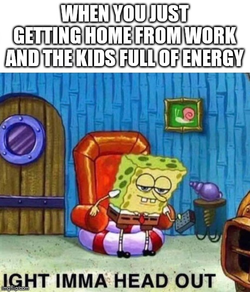 Spongebob Ight Imma Head Out | WHEN YOU JUST GETTING HOME FROM WORK AND THE KIDS FULL OF ENERGY | image tagged in spongebob ight imma head out | made w/ Imgflip meme maker