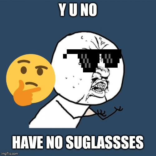 Y U No Meme |  Y U NO; HAVE NO SUGLASSSES | image tagged in memes,y u no | made w/ Imgflip meme maker