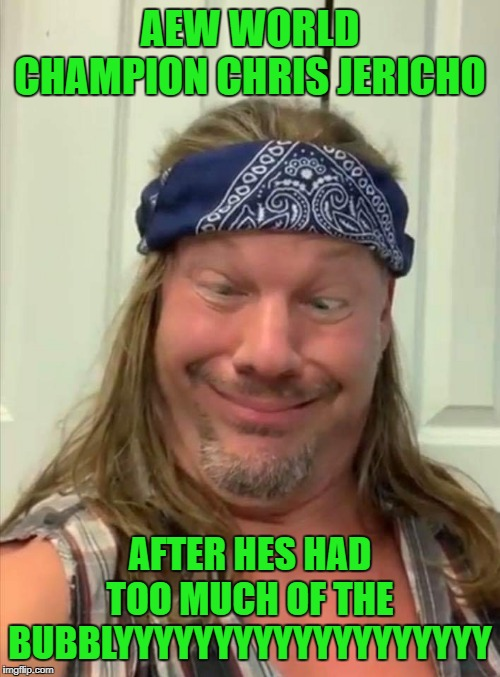 Silly Chris Jericho | AEW WORLD CHAMPION CHRIS JERICHO AFTER HES HAD TOO MUCH OF THE BUBBLYYYYYYYYYYYYYYYYYYY | image tagged in silly chris jericho | made w/ Imgflip meme maker