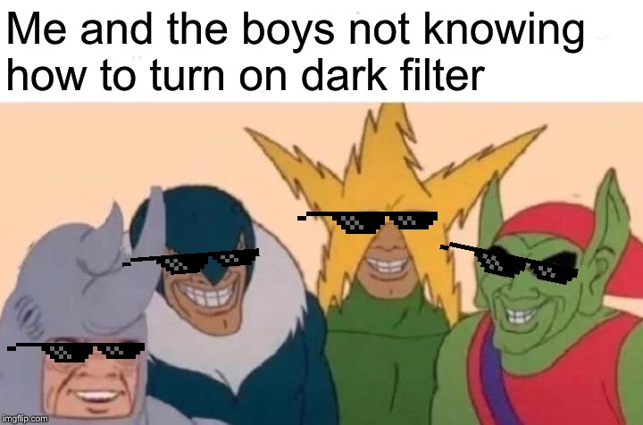 Just use sunglasses, makes the world a darker place | Me and the boys not knowing how to turn on dark filter | image tagged in memes,me and the boys | made w/ Imgflip meme maker