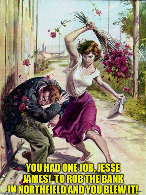 September 7, 1876 | YOU HAD ONE JOB, JESSE JAMES!  TO ROB THE BANK IN NORTHFIELD AND YOU BLEW IT! | image tagged in beaten with roses | made w/ Imgflip meme maker