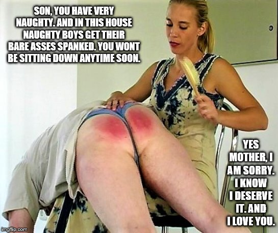 Mother spanking Son | SON, YOU HAVE VERY NAUGHTY. AND IN THIS HOUSE NAUGHTY BOYS GET THEIR BARE ASSES SPANKED. YOU WONT BE SITTING DOWN ANYTIME SOON. YES MOTHER,  | image tagged in bare bottom spanking,belt spanking,f-m spanking,otk spanking,hairbrush spanking,strapping | made w/ Imgflip meme maker