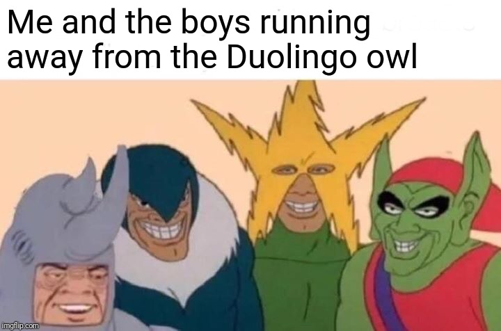 Me And The Boys |  Me and the boys running away from the Duolingo owl | image tagged in memes,me and the boys,duolingo | made w/ Imgflip meme maker