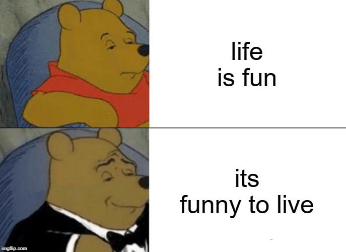 Tuxedo Winnie The Pooh Meme | life is fun its funny to live | image tagged in memes,tuxedo winnie the pooh | made w/ Imgflip meme maker