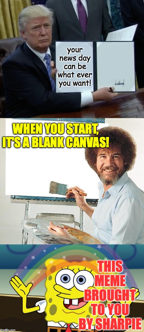 Sharpies can set you free. | your news day can be what ever you want! THIS MEME BROUGHT TO YOU BY SHARPIE WHEN YOU START, IT'S A BLANK CANVAS! | image tagged in bob ross troll,spongebob imagination hd,memes,trump bill signing,sharpie | made w/ Imgflip meme maker