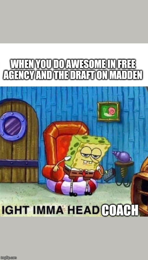 Spongebob Ight Imma Head Out | WHEN YOU DO AWESOME IN FREE AGENCY AND THE DRAFT ON MADDEN COACH | image tagged in spongebob ight imma head out | made w/ Imgflip meme maker