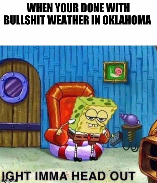 Spongebob Ight Imma Head Out | WHEN YOUR DONE WITH BULLSHIT WEATHER IN OKLAHOMA | image tagged in spongebob ight imma head out | made w/ Imgflip meme maker