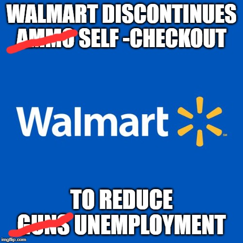 Walmart Life | WALMART DISCONTINUES AMMO SELF -CHECKOUT TO REDUCE GUNS UNEMPLOYMENT | image tagged in walmart life | made w/ Imgflip meme maker