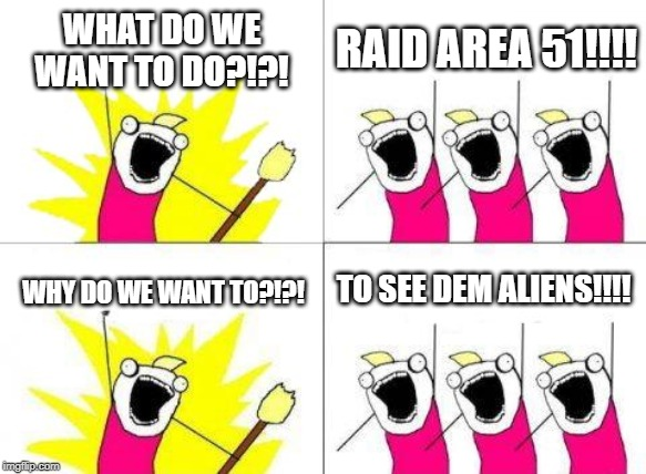 What Do We Want Meme | WHAT DO WE WANT TO DO?!?! RAID AREA 51!!!! WHY DO WE WANT TO?!?! TO SEE DEM ALIENS!!!! | image tagged in memes,what do we want | made w/ Imgflip meme maker