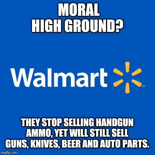 Walmart Life | MORAL HIGH GROUND? THEY STOP SELLING HANDGUN AMMO, YET WILL STILL SELL GUNS, KNIVES, BEER AND AUTO PARTS. | image tagged in walmart life | made w/ Imgflip meme maker