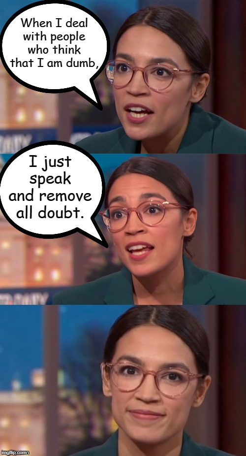 aoc dialog | When I deal with people who think that I am dumb, I just speak and remove all doubt. | image tagged in aoc dialog,alexandria ocasio-cortez,crazy alexandria ocasio-cortez,aoc,memes | made w/ Imgflip meme maker