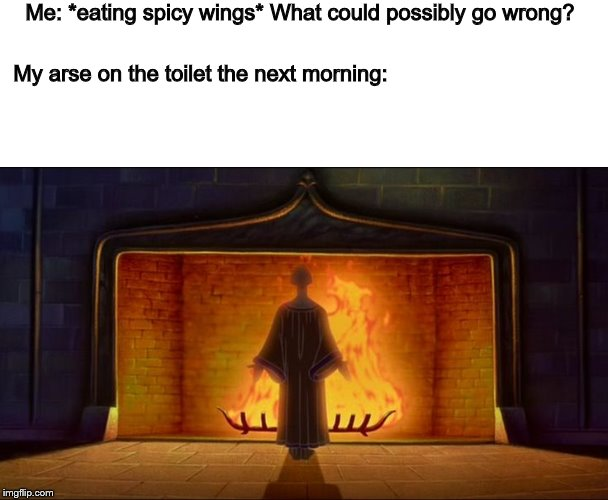 Let's see who understands the Disney reference! | Me: *eating spicy wings* What could possibly go wrong? My arse on the toilet the next morning: | image tagged in hellfire,spicy,chicken wings | made w/ Imgflip meme maker