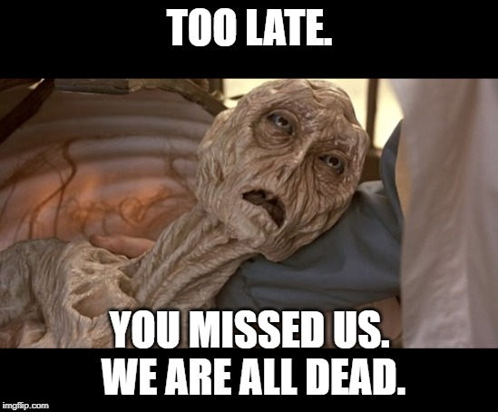 Alien Dying | TOO LATE. YOU MISSED US.  WE ARE ALL DEAD. | image tagged in alien dying | made w/ Imgflip meme maker