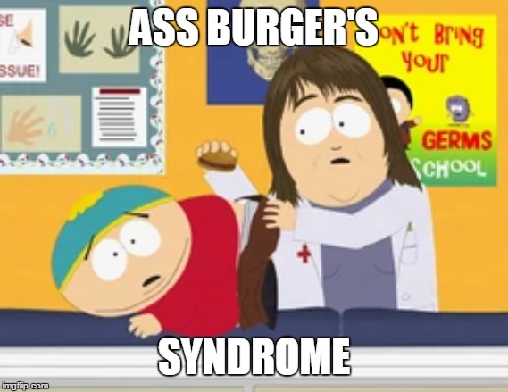 Ass Burger's Sydrome | ASS BURGER'S SYNDROME | image tagged in south park,eric cartman,aspergers | made w/ Imgflip meme maker