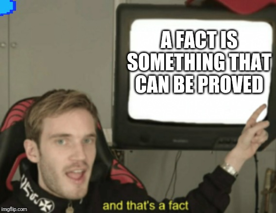 and that's a fact | A FACT IS SOMETHING THAT CAN BE PROVED | image tagged in and that's a fact | made w/ Imgflip meme maker