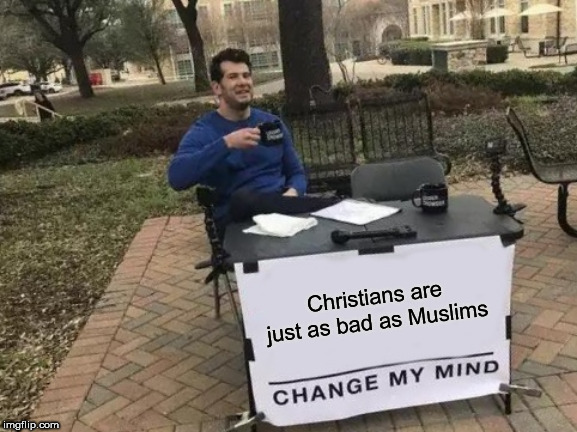 Change My Mind |  Christians are just as bad as Muslims | image tagged in memes,change my mind,christians,muslims,bad,badness | made w/ Imgflip meme maker