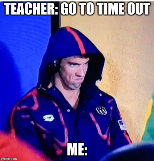 Michael Phelps Death Stare | TEACHER: GO TO TIME OUT ME: | image tagged in memes,michael phelps death stare | made w/ Imgflip meme maker
