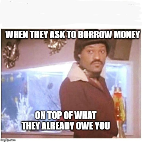 WHEN THEY ASK TO BORROW MONEY ON TOP OF WHAT THEY ALREADY OWE YOU | image tagged in ike fishburne | made w/ Imgflip meme maker