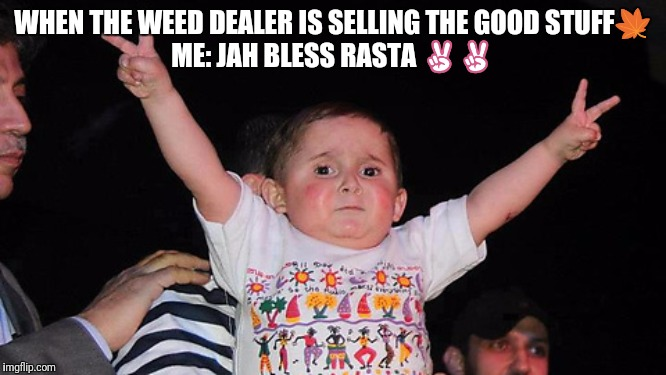 Jah bless | WHEN THE WEED DEALER IS SELLING THE GOOD STUFF?ME: JAH BLESS RASTA ✌✌ | image tagged in peace sign baby | made w/ Imgflip meme maker
