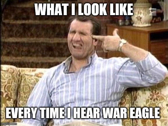 WHAT I LOOK LIKE EVERY TIME I HEAR WAR EAGLE | image tagged in auburn | made w/ Imgflip meme maker