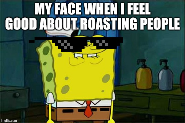 Spongebob Becomes Savage pt.2 |  MY FACE WHEN I FEEL GOOD ABOUT ROASTING PEOPLE | image tagged in memes,dont you squidward | made w/ Imgflip meme maker