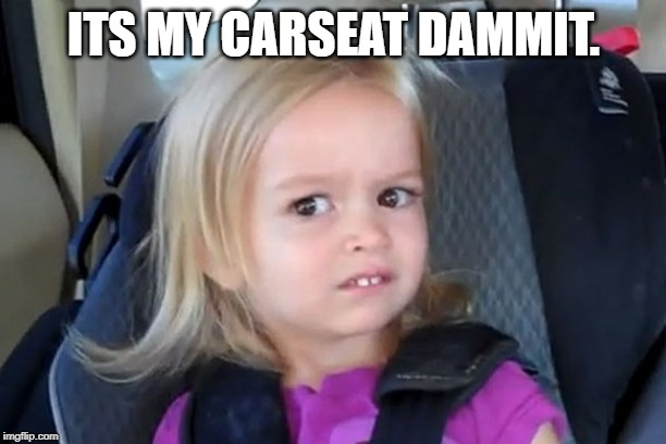 Kid in carseat | ITS MY CARSEAT DAMMIT. | image tagged in kid in carseat | made w/ Imgflip meme maker