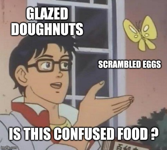 Is This A Pigeon Meme | GLAZED DOUGHNUTS SCRAMBLED EGGS IS THIS CONFUSED FOOD ? | image tagged in memes,is this a pigeon | made w/ Imgflip meme maker