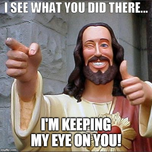 Eye on You | I SEE WHAT YOU DID THERE... I'M KEEPING MY EYE ON YOU! | image tagged in buddy christ,i see what you did there,christian,funny,get it | made w/ Imgflip meme maker