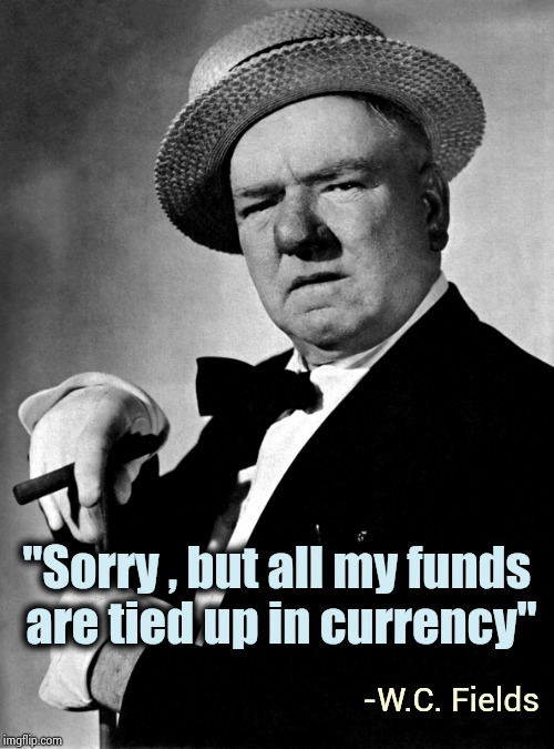 "When someone asks to borrow money | ""Sorry , but all my funds  are tied up in currency"" -W.C. Fields 