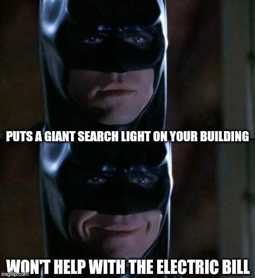 Batman Smiles Meme | PUTS A GIANT SEARCH LIGHT ON YOUR BUILDING WON'T HELP WITH THE ELECTRIC BILL | image tagged in memes,batman smiles | made w/ Imgflip meme maker