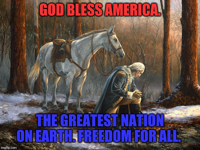 God bless America | GOD BLESS AMERICA. THE GREATEST NATION ON EARTH. FREEDOM FOR ALL. | image tagged in god bless america | made w/ Imgflip meme maker