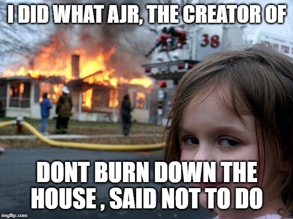 Disaster Girl Meme | I DID WHAT AJR, THE CREATOR OF DONT BURN DOWN THE HOUSE , SAID NOT TO DO | image tagged in memes,disaster girl | made w/ Imgflip meme maker