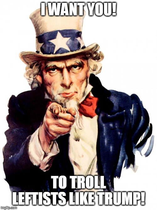 i want you! To troll leftists like trump! | I WANT YOU! TO TROLL LEFTISTS LIKE TRUMP! | image tagged in uncle sam,i want you,trolling,troll,leftist,right wing | made w/ Imgflip meme maker