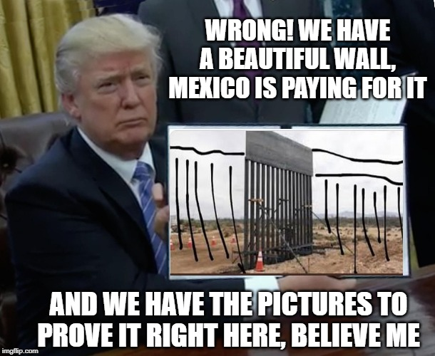 Trump Bill Signing Meme | WRONG! WE HAVE A BEAUTIFUL WALL, MEXICO IS PAYING FOR IT AND WE HAVE THE PICTURES TO PROVE IT RIGHT HERE, BELIEVE ME | image tagged in memes,trump bill signing | made w/ Imgflip meme maker