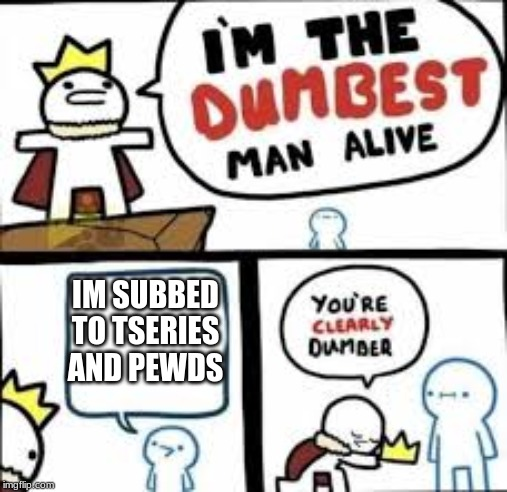 IM SUBBED TO TSERIES AND PEWDS | image tagged in im the dumbest man alive,PewdiepieSubmissions | made w/ Imgflip meme maker