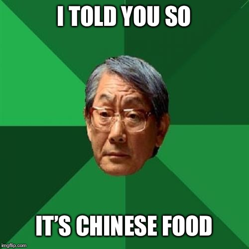 High Expectations Asian Father Meme | I TOLD YOU SO IT'S CHINESE FOOD | image tagged in memes,high expectations asian father | made w/ Imgflip meme maker