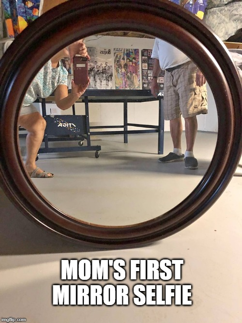 IT'S TOUGH TO GET OLD |  MOM'S FIRST MIRROR SELFIE | image tagged in selfies,old people,technology challenged grandparents,nice legs | made w/ Imgflip meme maker