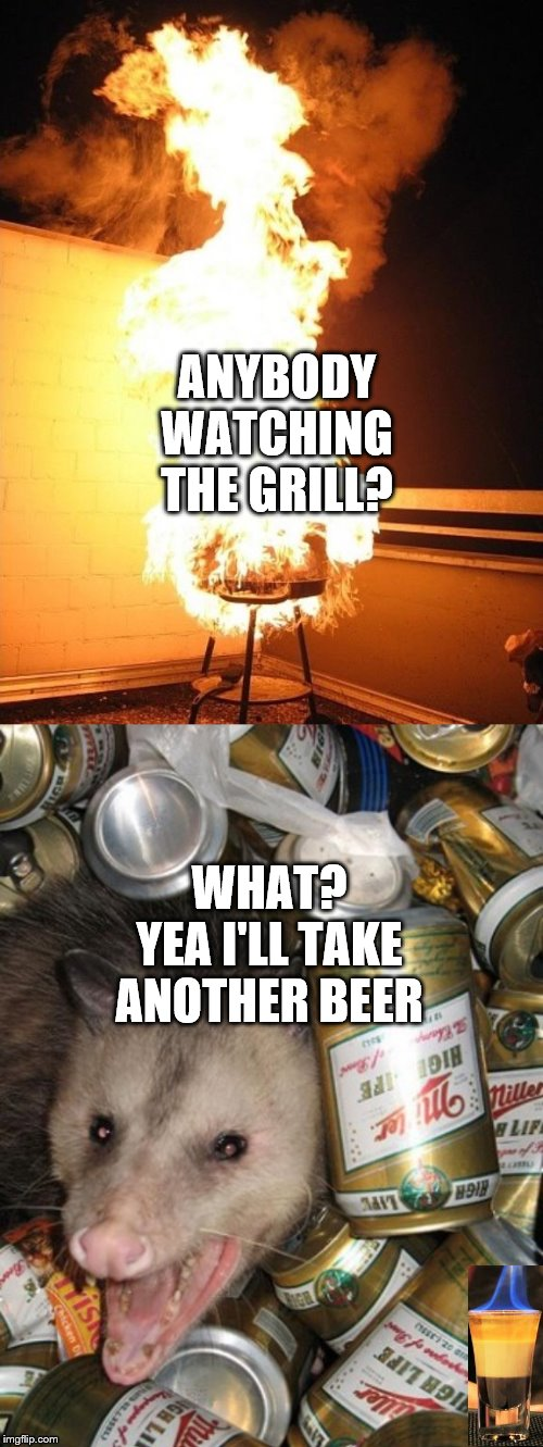 ANYBODY WATCHING THE GRILL? WHAT? YEA I'LL TAKE ANOTHER BEER | image tagged in bbq grill on fire,possum | made w/ Imgflip meme maker