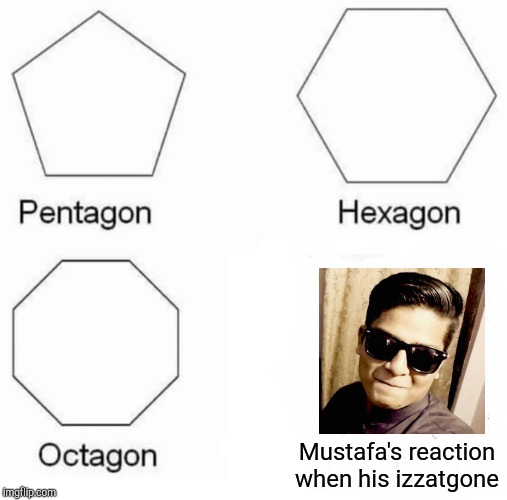 Pentagon Hexagon Octagon Meme | Mustafa's reaction when his izzatgone | image tagged in memes,pentagon hexagon octagon | made w/ Imgflip meme maker