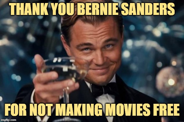 Cheers to Bernie | THANK YOU BERNIE SANDERS FOR NOT MAKING MOVIES FREE | image tagged in leonardo dicaprio cheers,bernie sanders,liberal logic,so true memes,free stuff,politics lol | made w/ Imgflip meme maker