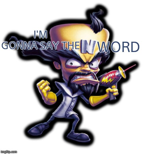 Permanent N-Word Pass | I'M GONNA SAY THE WORD | image tagged in dr neo,nigga | made w/ Imgflip meme maker