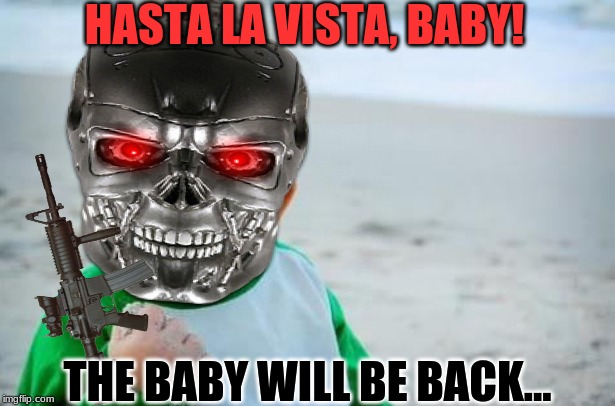 The Babynator | HASTA LA VISTA, BABY! THE BABY WILL BE BACK... | image tagged in terminator,sucess kid,arnold schwarzenegger | made w/ Imgflip meme maker