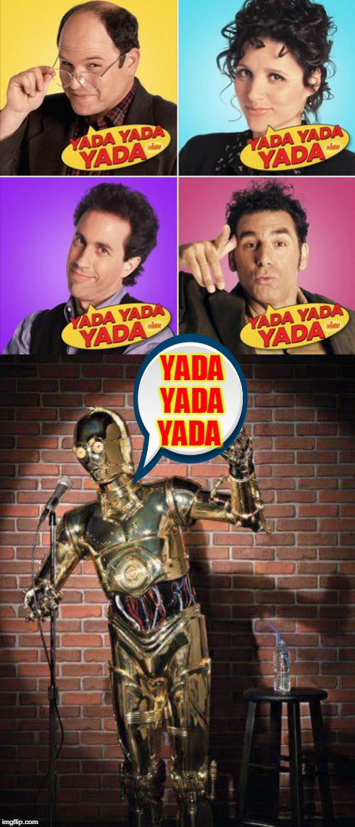 after a good yada comes a feeble meme. | YADA YADA YADA | image tagged in c3po comic,seinfeld,yada yada,modern problems,meme rant | made w/ Imgflip meme maker