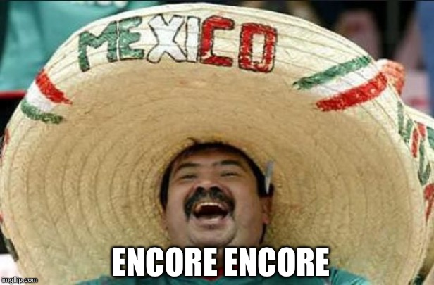 mexican word of the day | ENCORE ENCORE | image tagged in mexican word of the day | made w/ Imgflip meme maker